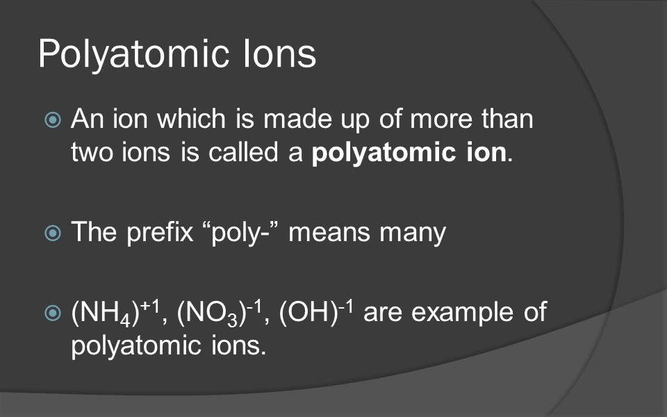 Polyatomic Ions An ion which is made up of more than two ions is called a polyatomic ion. The prefix poly- means many.
