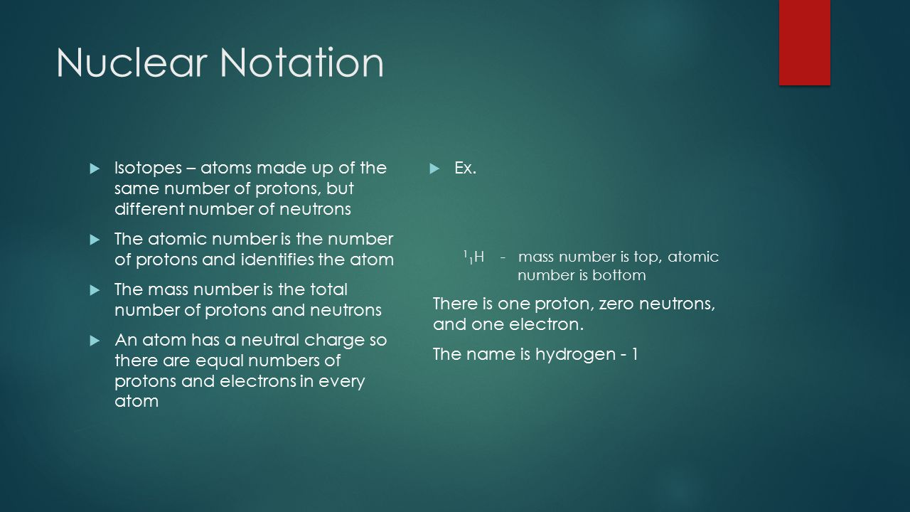Nuclear Notation Isotopes – atoms made up of the same number of protons, but different number of neutrons.