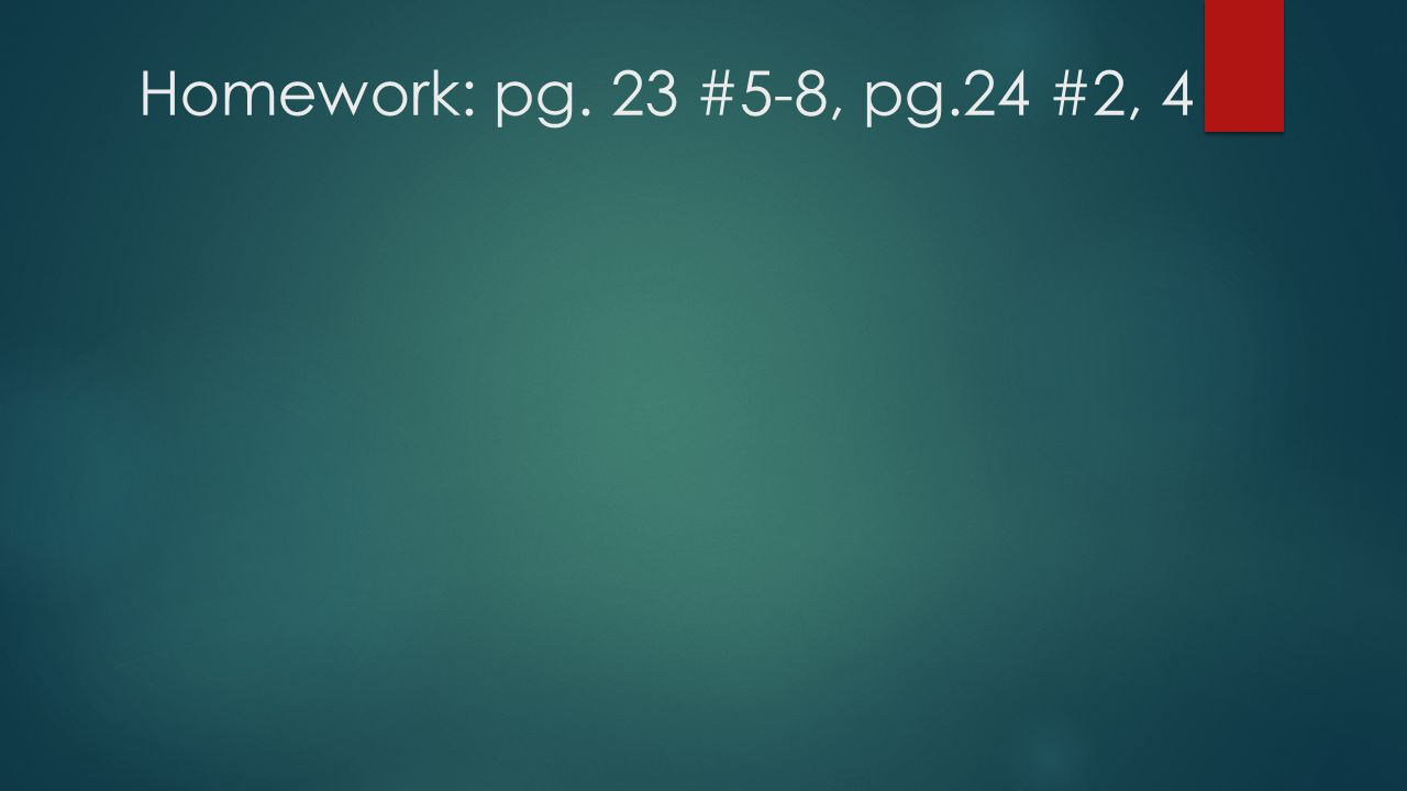 Homework: pg. 23 #5-8, pg.24 #2, 4
