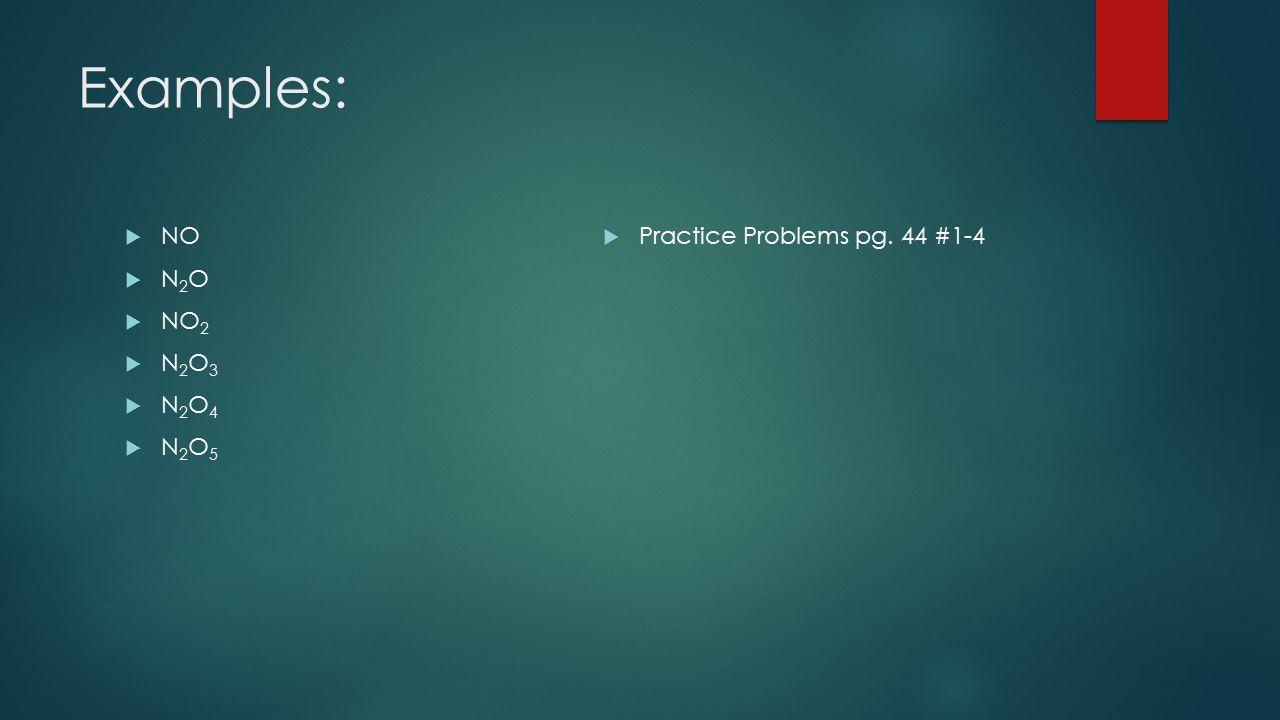 Examples: NO N2O NO2 N2O3 N2O4 N2O5 Practice Problems pg. 44 #1-4