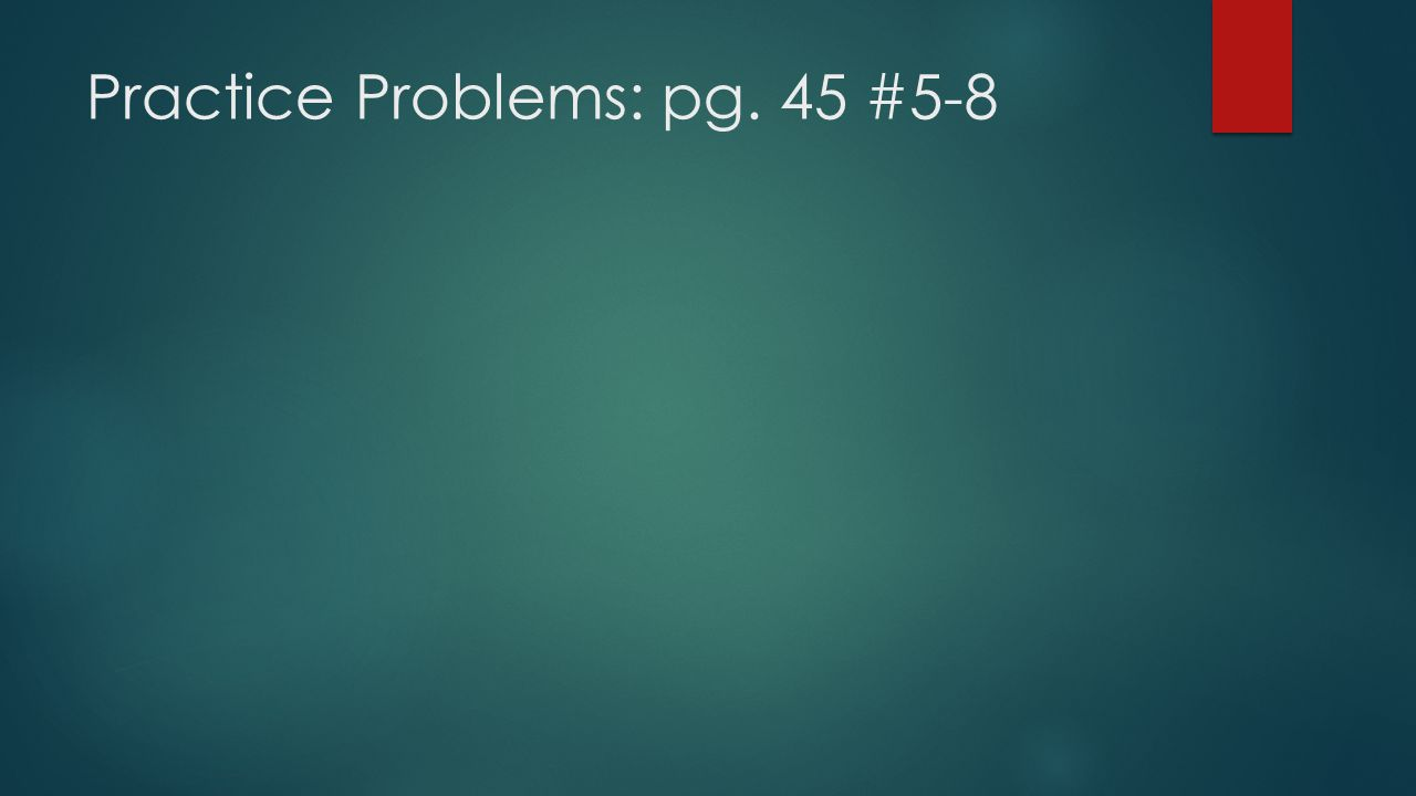 Practice Problems: pg. 45 #5-8