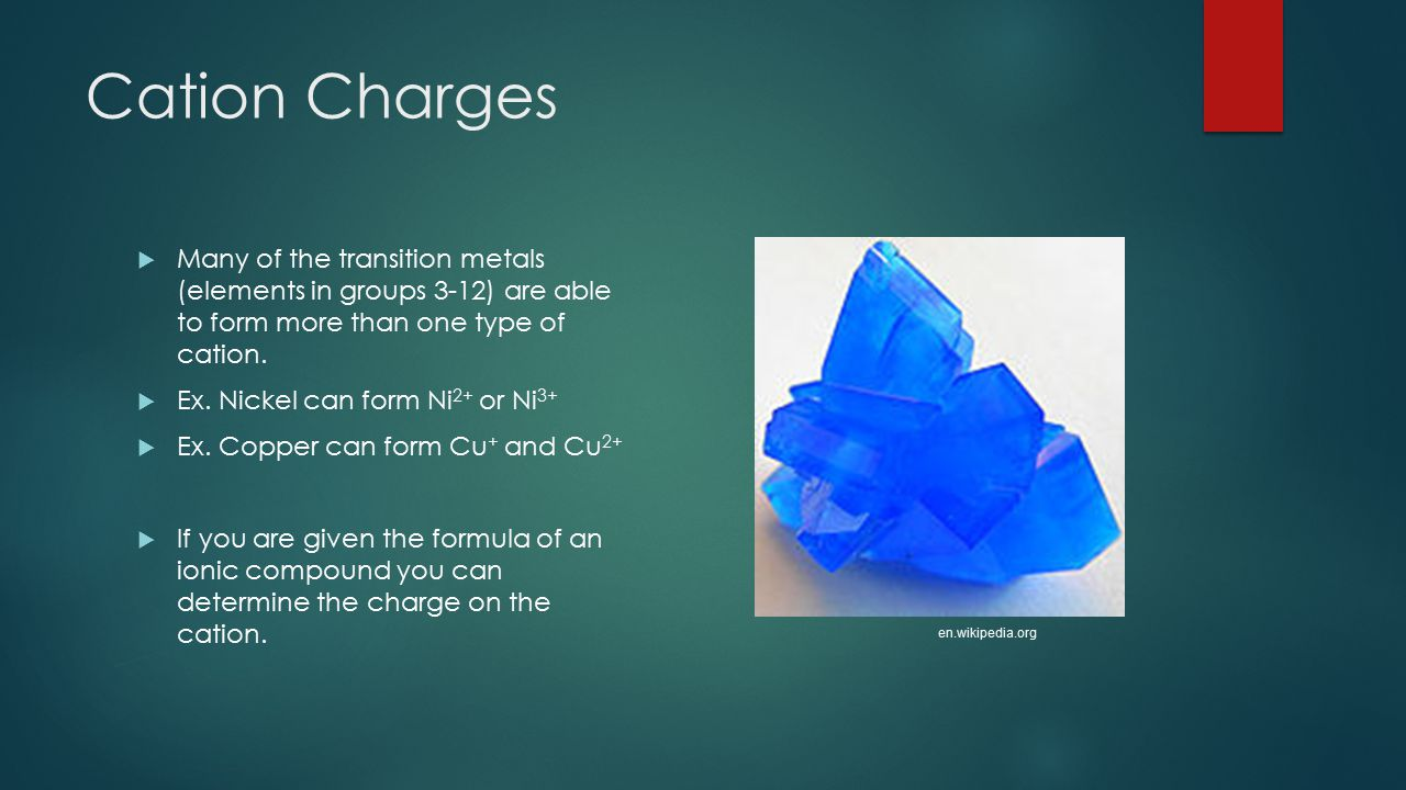 Cation Charges Many of the transition metals (elements in groups 3-12) are able to form more than one type of cation.