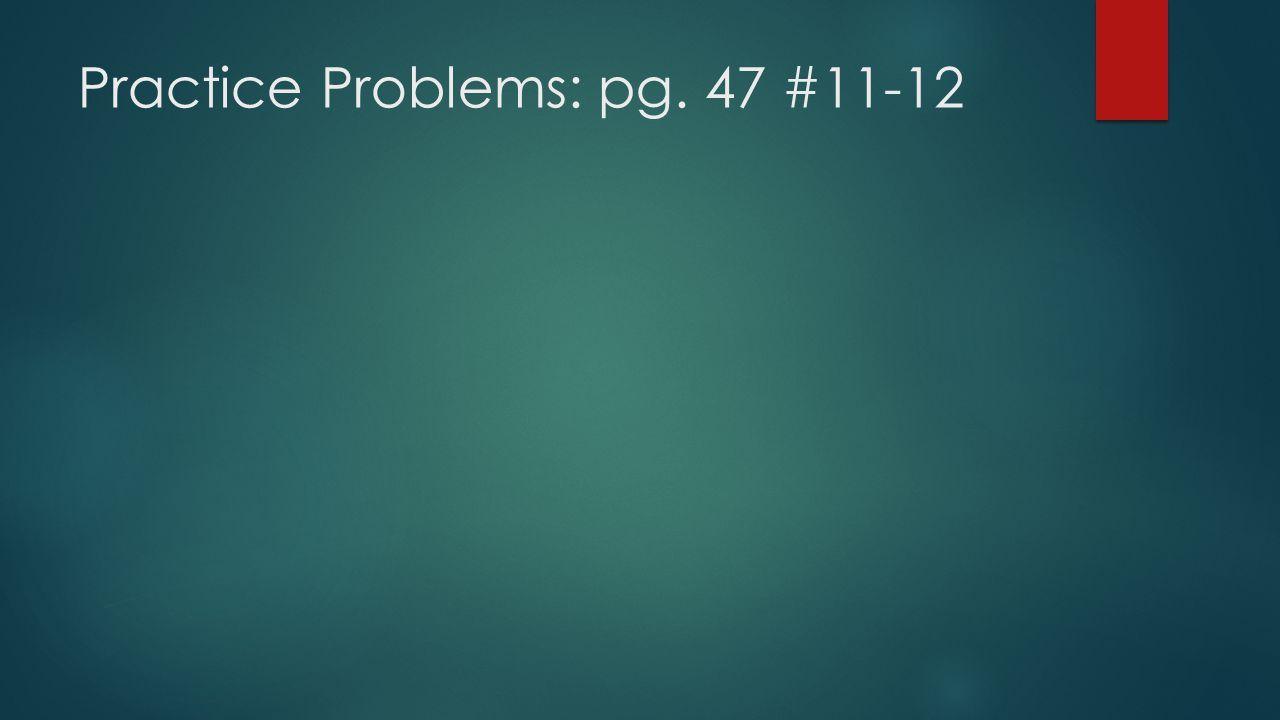 Practice Problems: pg. 47 #11-12