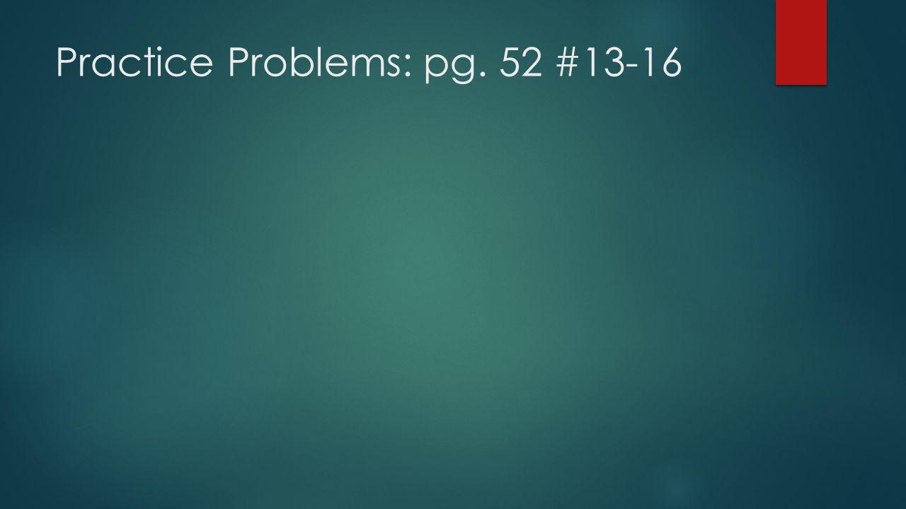 Practice Problems: pg. 52 #13-16