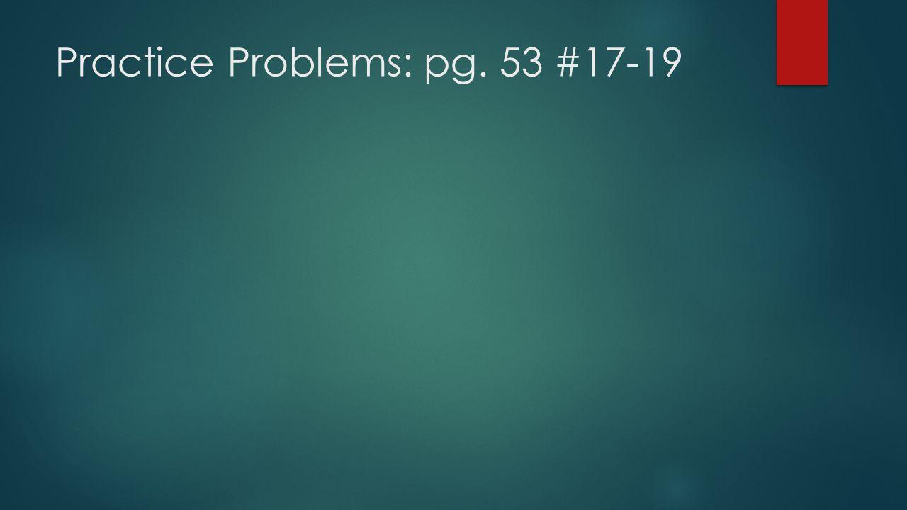 Practice Problems: pg. 53 #17-19
