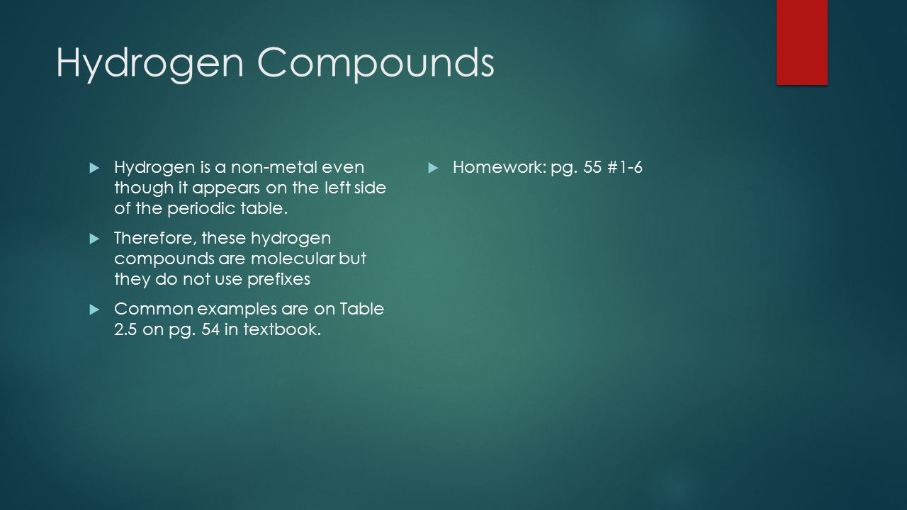 Hydrogen Compounds Hydrogen is a non-metal even though it appears on the left side of the periodic table.