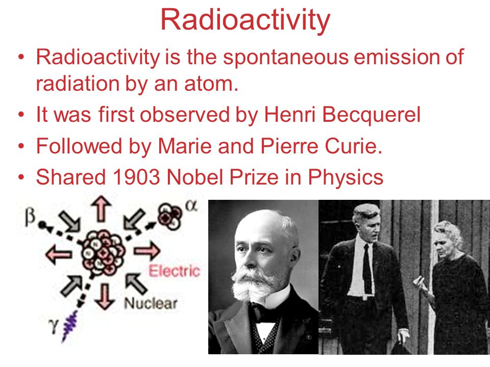 Radioactivity Radioactivity is the spontaneous emission of radiation by an atom. It was first observed by Henri Becquerel.