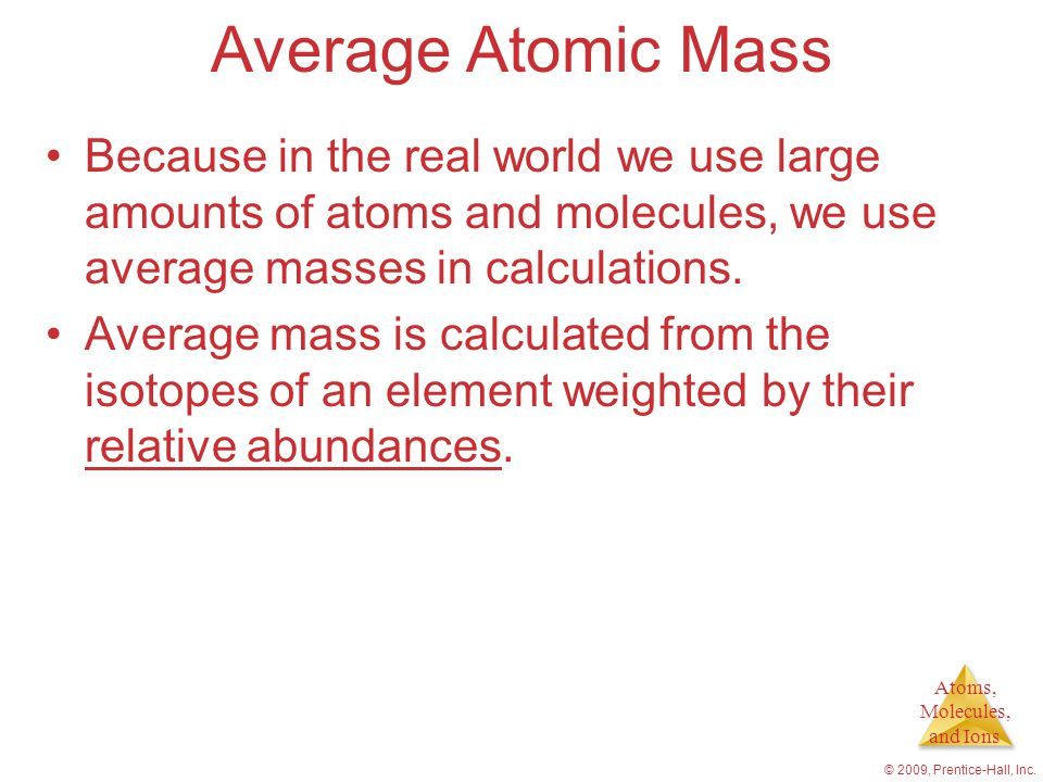 Average Atomic Mass Because in the real world we use large amounts of atoms and molecules, we use average masses in calculations.