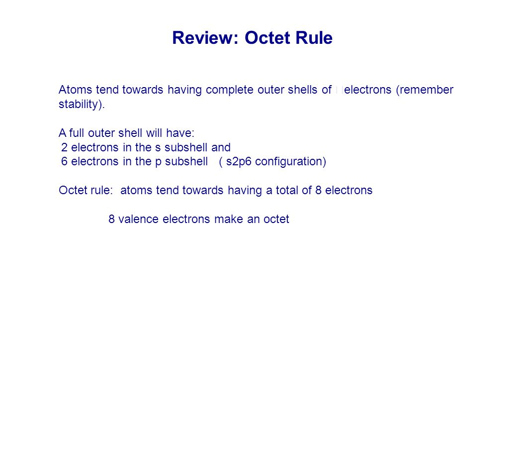 Review: Octet Rule Atoms tend towards having complete outer shells of electrons (remember stability).