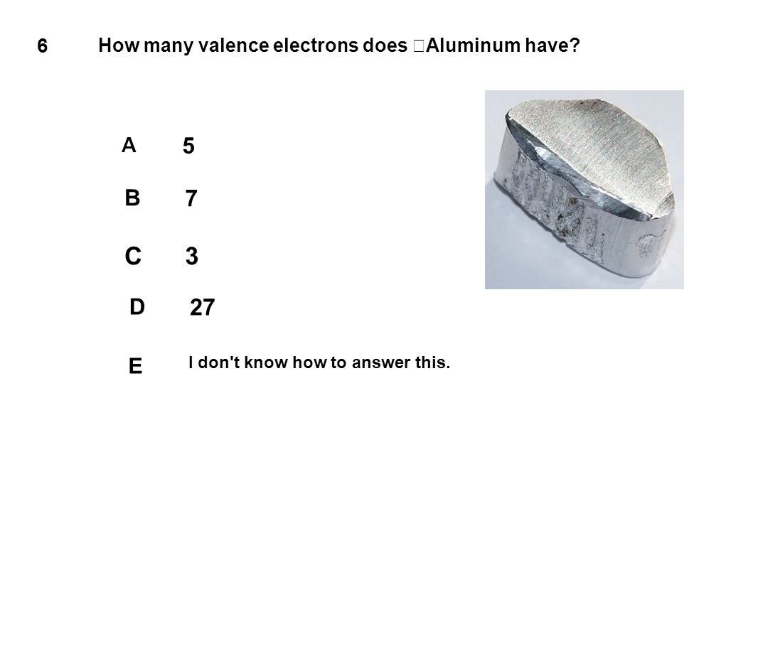 C 3 7 27 5 B D E A 6 How many valence electrons does Aluminum have