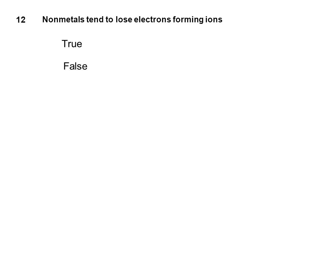 12 Nonmetals tend to lose electrons forming ions True False