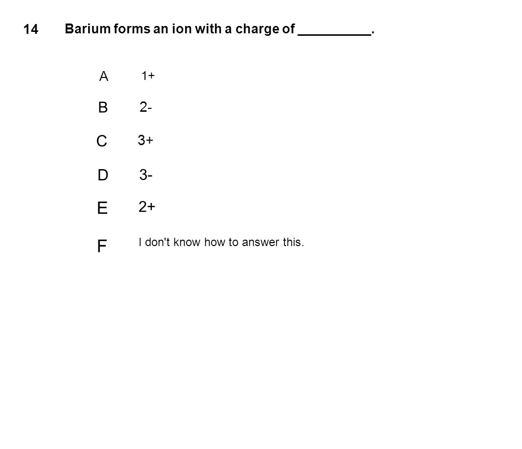14 Barium forms an ion with a charge of __________.
