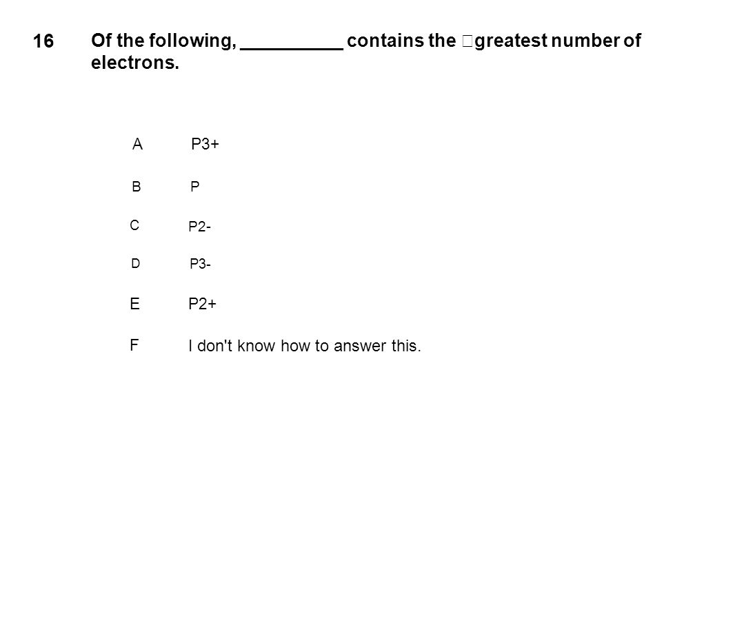 16 Of the following, __________ contains the greatest number of electrons. A. P3+ B. P. C. P2-