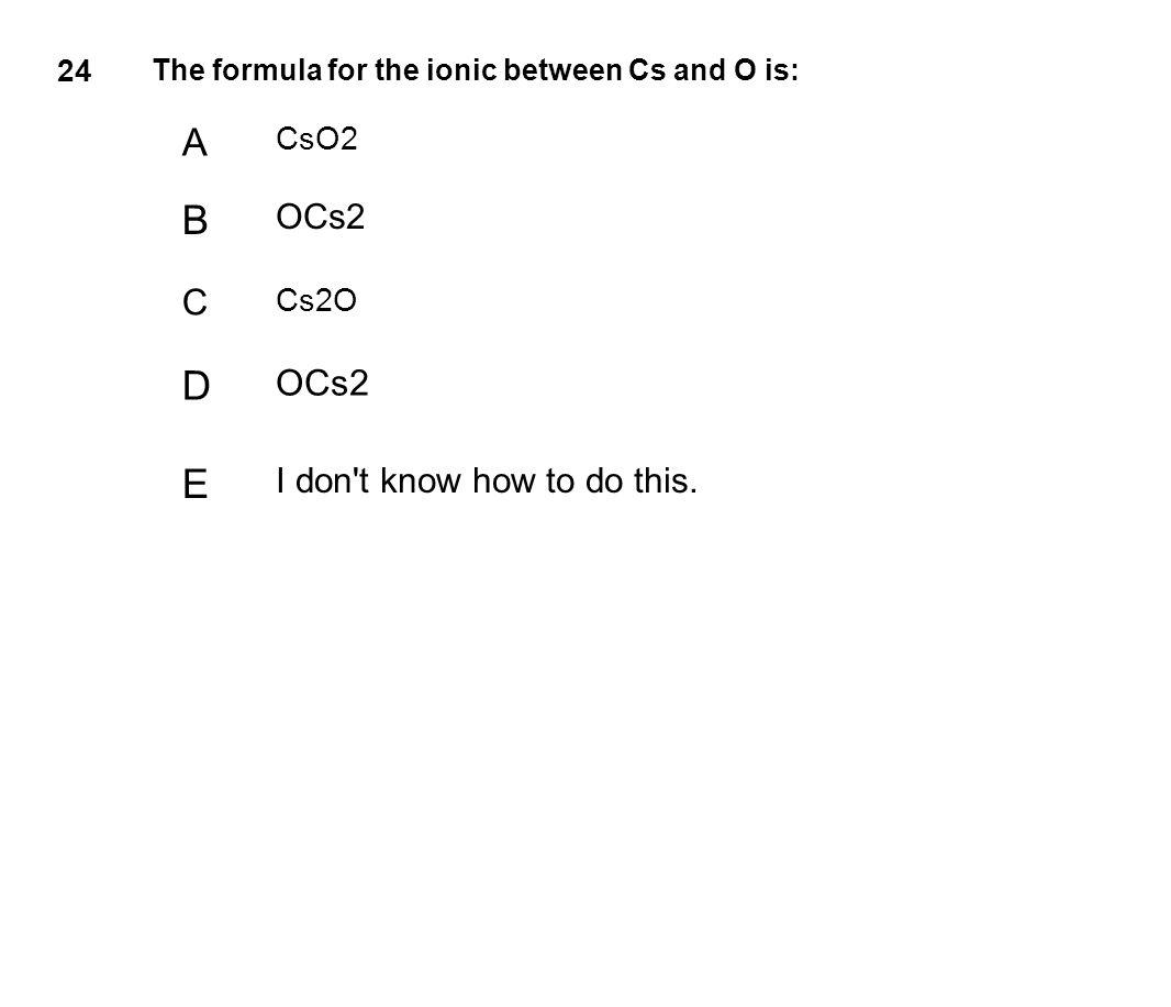 B D E A C OCs2 OCs2 I don t know how to do this. CsO2 Cs2O 24