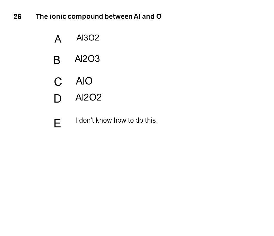 B C D E A AlO Al2O2 Al2O3 Al3O2 26 The ionic compound between Al and O