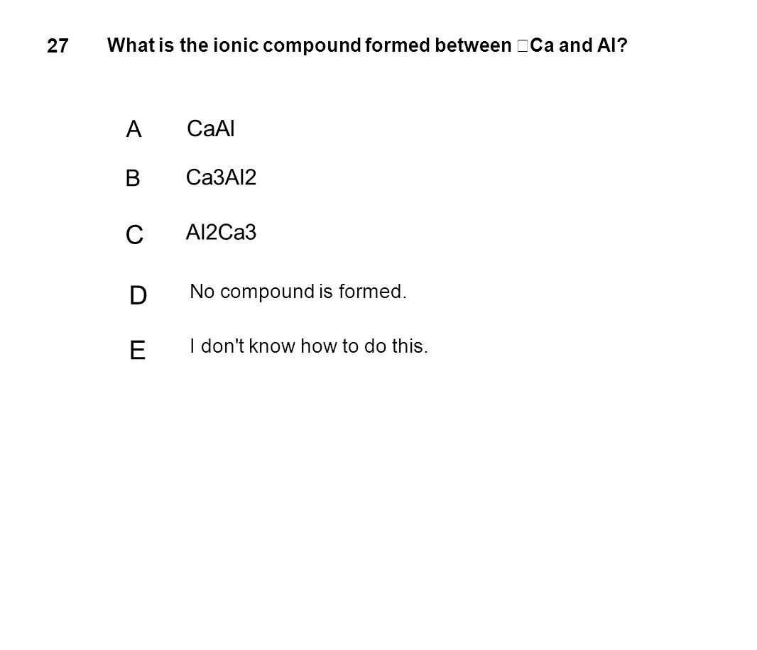 C D E A B CaAl Ca3Al2 Al2Ca3 27 No compound is formed.