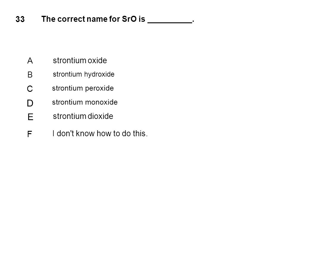 D E C F 33 A The correct name for SrO is __________. strontium oxide B