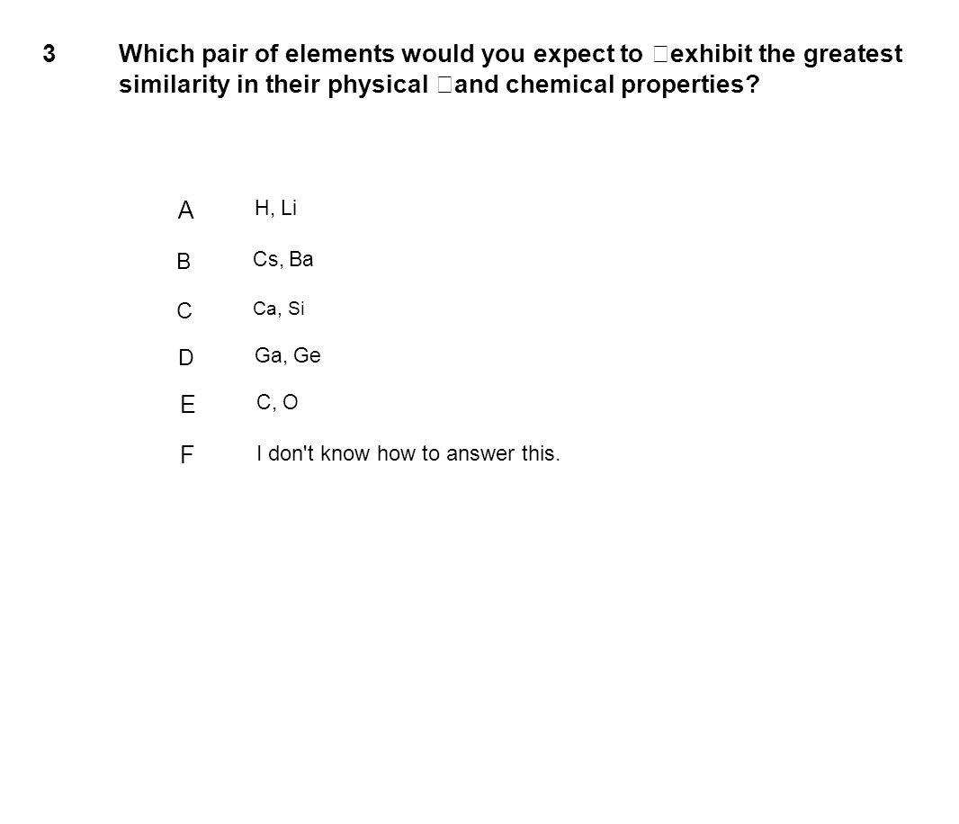 3 Which pair of elements would you expect to exhibit the greatest similarity in their physical and chemical properties