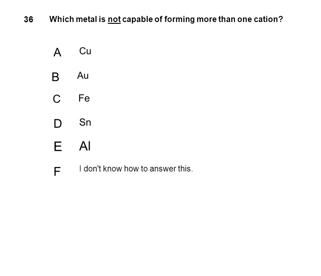 36 Which metal is not capable of forming more than one cation A. Cu. B. Au. C. Fe. D. Sn. E.