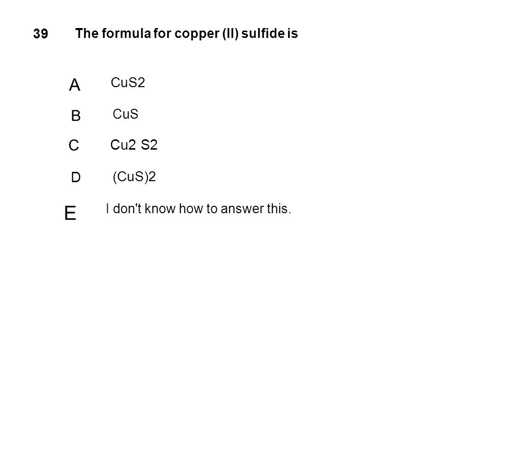 E A B C Cu2 S2 D 39 CuS2 (CuS)2 The formula for copper (II) sulfide is