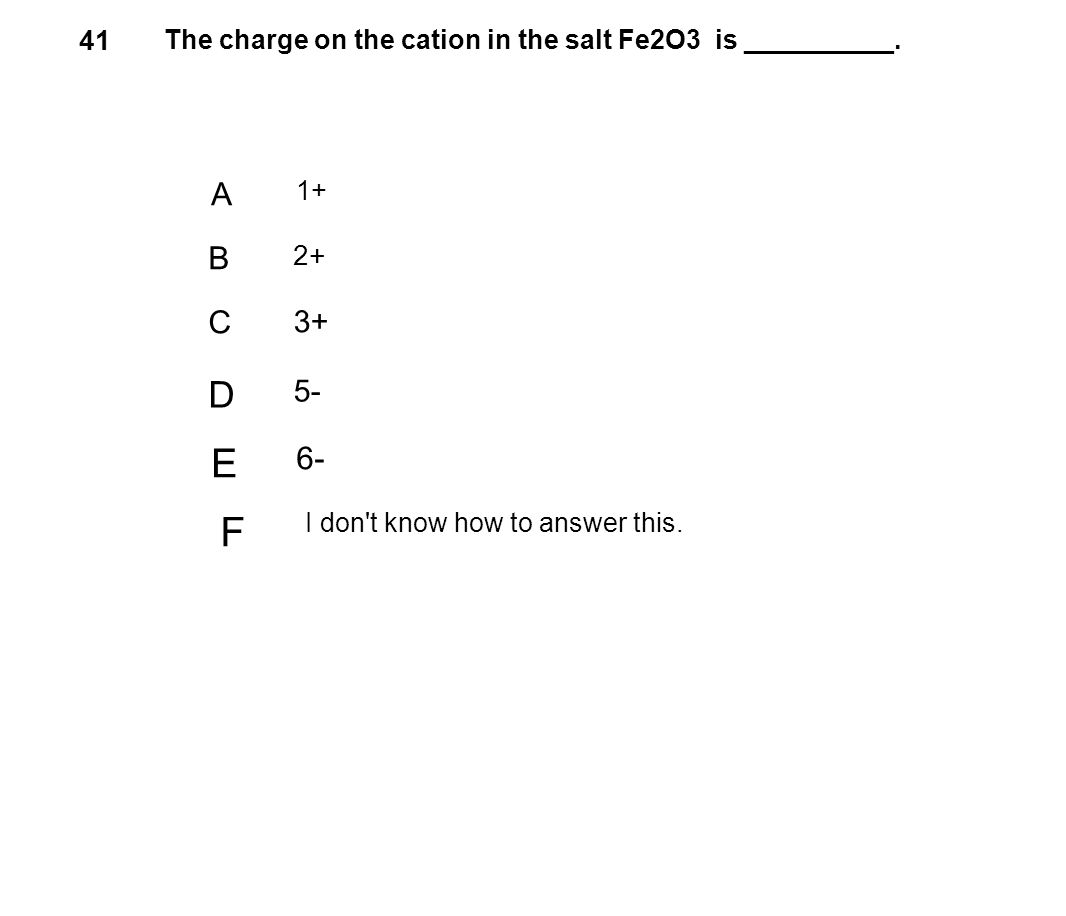 41 The charge on the cation in the salt Fe2O3 is __________. A. 1+ B. 2+ C. 3+ D. 5- E. 6-