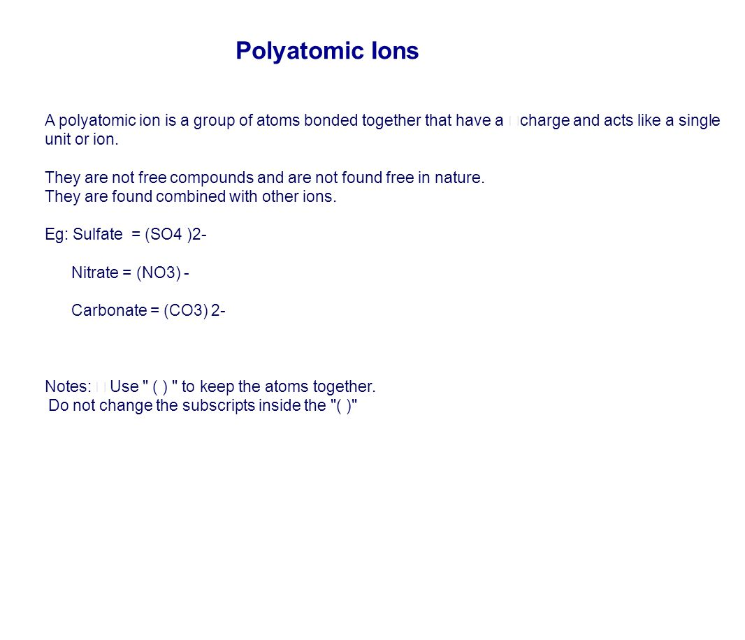Polyatomic Ions A polyatomic ion is a group of atoms bonded together that have a charge and acts like a single unit or ion.