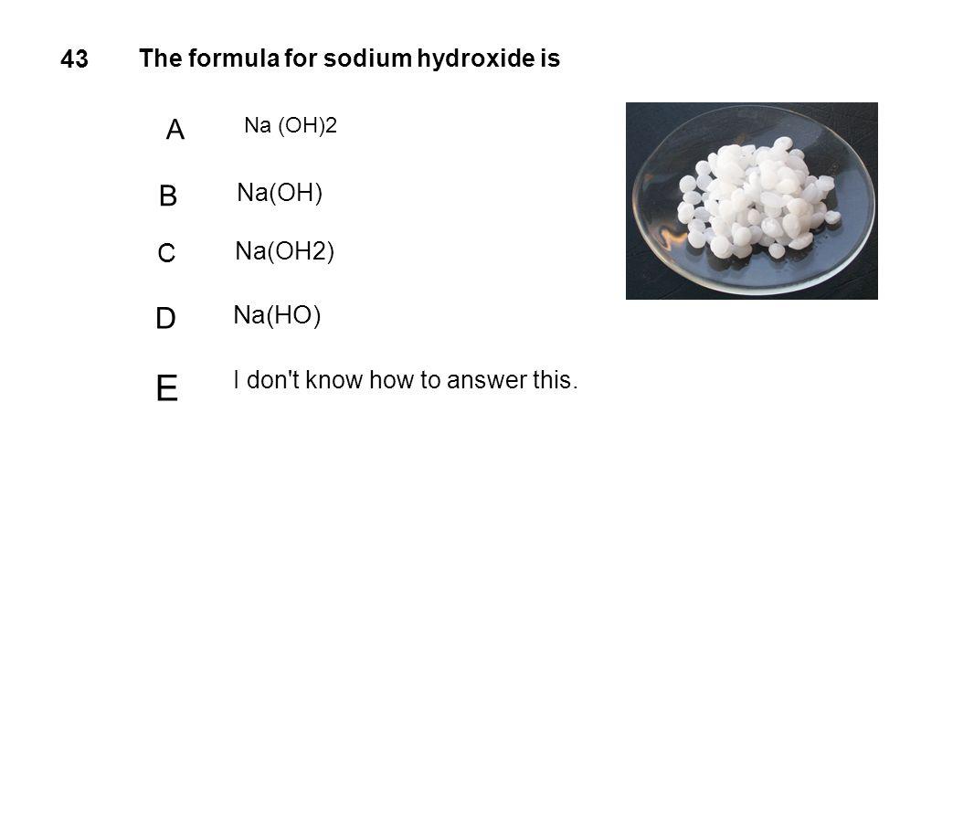 E D B A C 43 Na(HO) The formula for sodium hydroxide is Na(OH) Na(OH2)