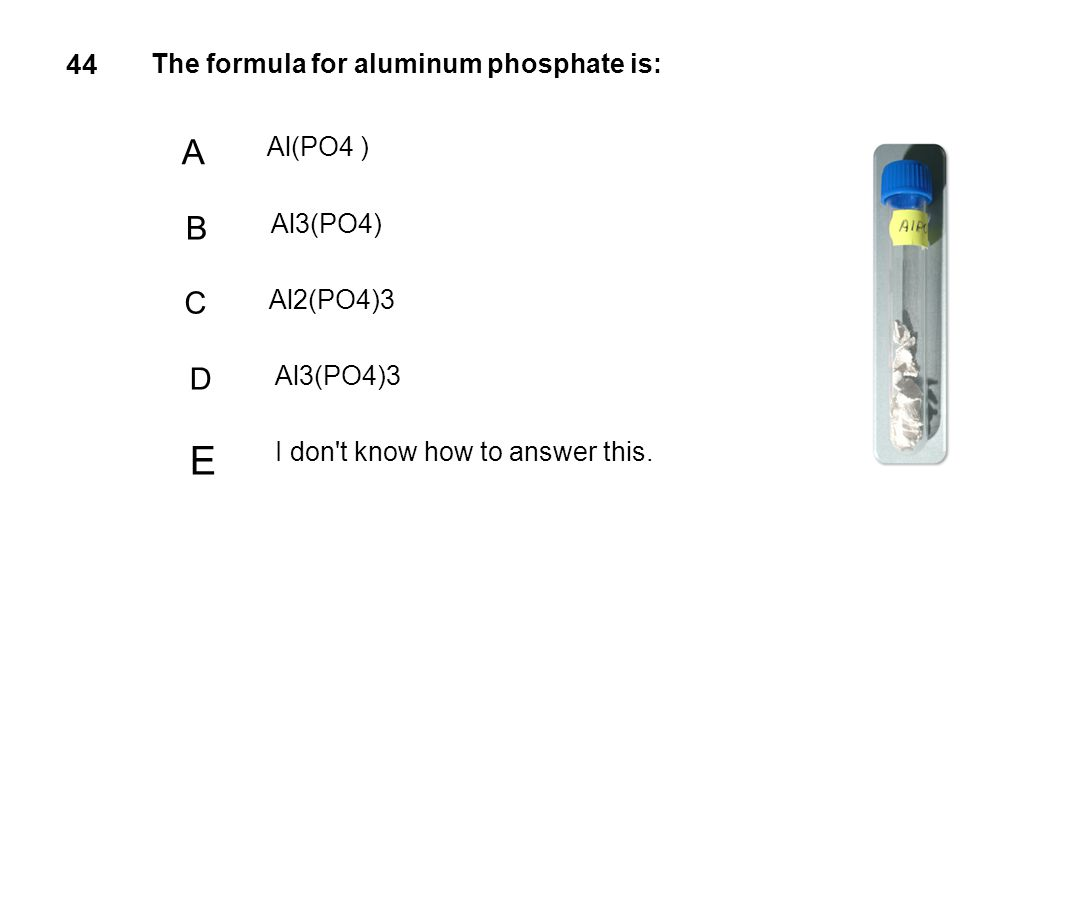 E A B C D 44 The formula for aluminum phosphate is: Al(PO4 ) Al3(PO4)