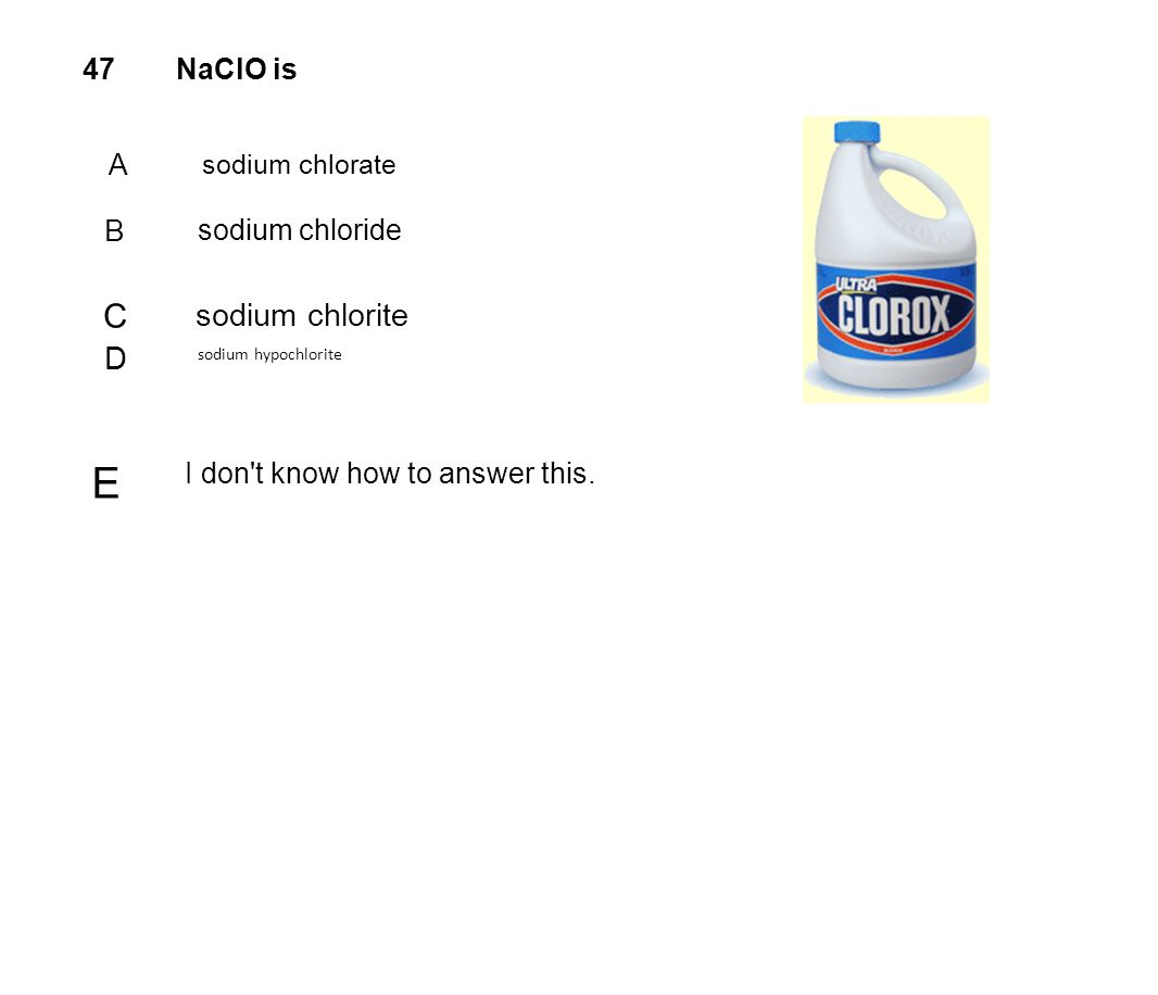 E C sodium chlorite D B 47 NaClO is A sodium chloride