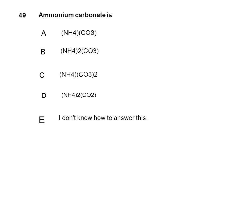 E A B C D 49 (NH4)(CO3) Ammonium carbonate is (NH4)2(CO3) (NH4)(CO3)2