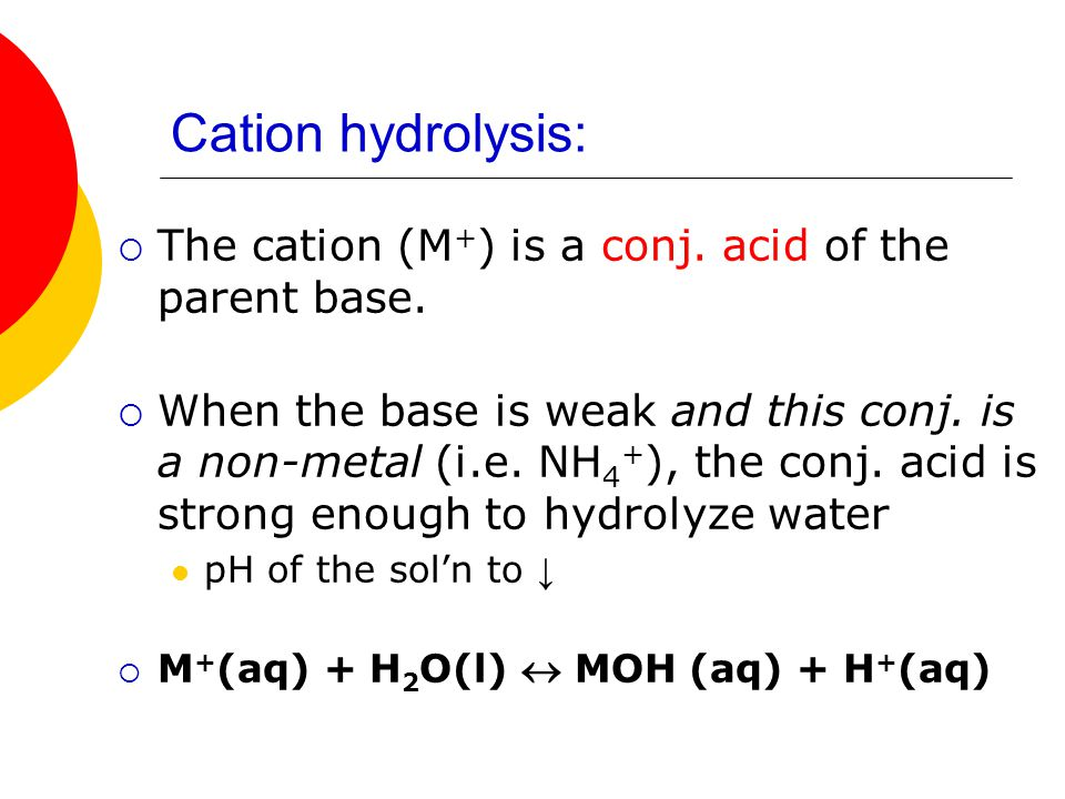 Cation hydrolysis: The cation (M+) is a conj. acid of the parent base.