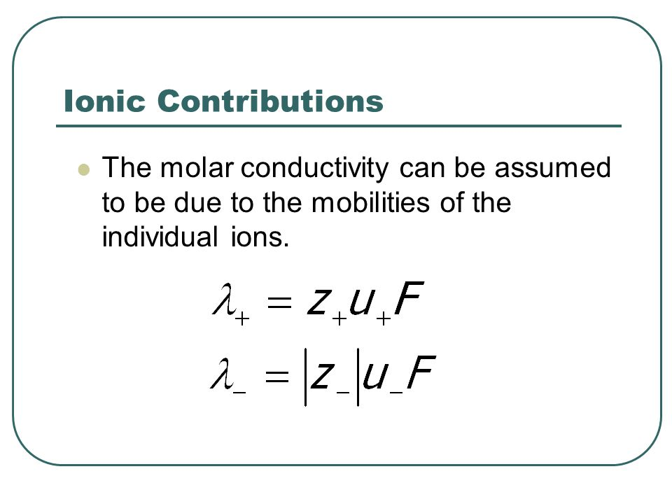 Ionic Contributions The molar conductivity can be assumed to be due to the mobilities of the individual ions.