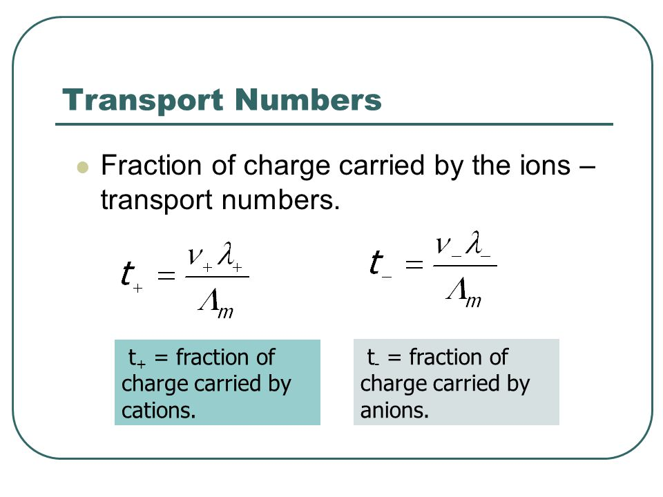 Transport Numbers Fraction of charge carried by the ions – transport numbers. t+ = fraction of charge carried by cations.