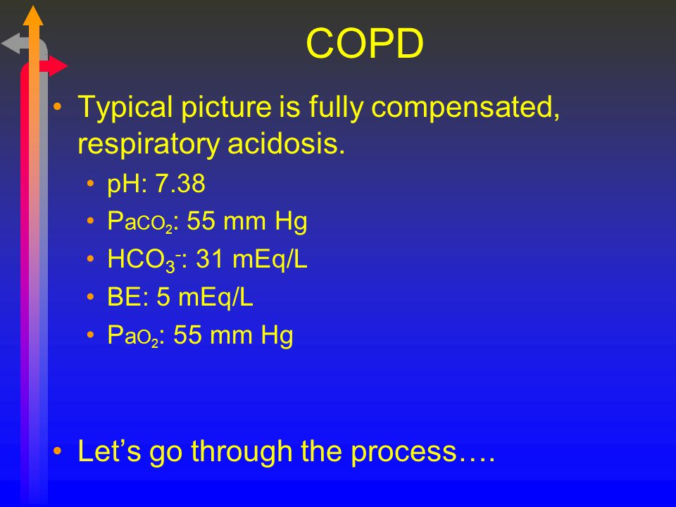 COPD Typical picture is fully compensated, respiratory acidosis.