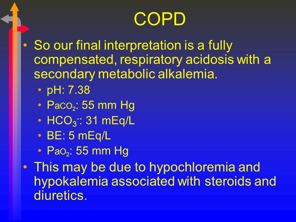 COPD So our final interpretation is a fully compensated, respiratory acidosis with a secondary metabolic alkalemia.