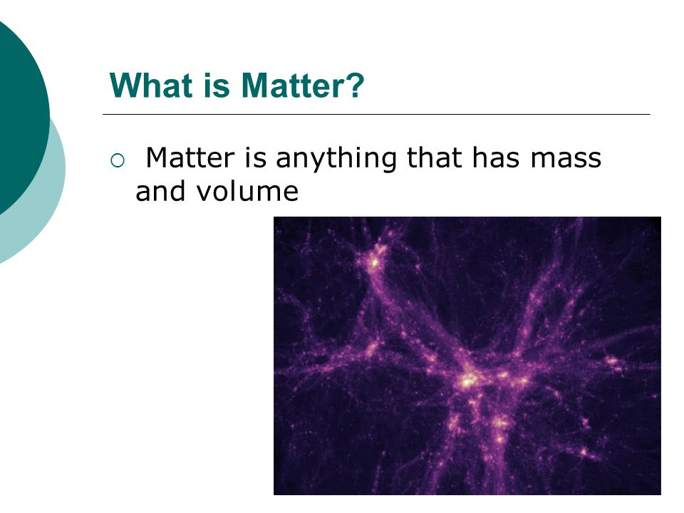 What is Matter Matter is anything that has mass and volume