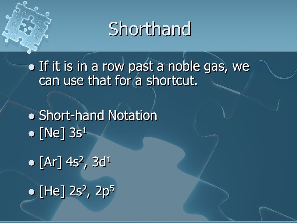 Shorthand If it is in a row past a noble gas, we can use that for a shortcut. Short-hand Notation.