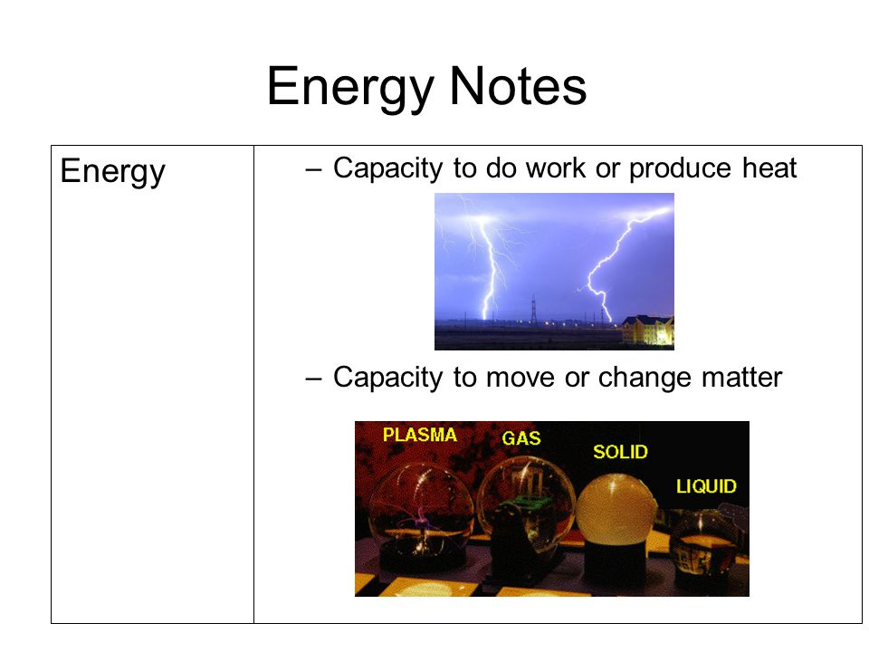 Energy Notes Energy Capacity to do work or produce heat