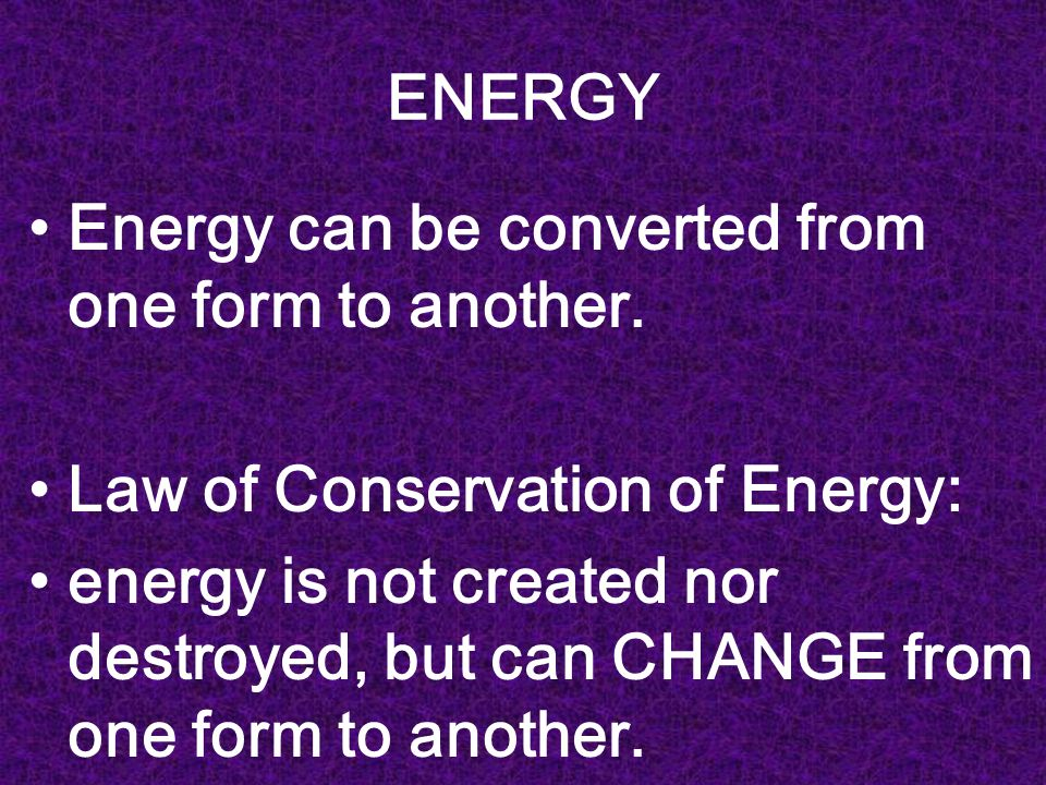 ENERGY Energy can be converted from one form to another. Law of Conservation of Energy: