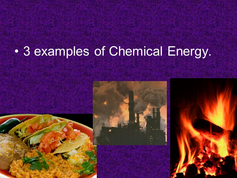 3 examples of Chemical Energy.