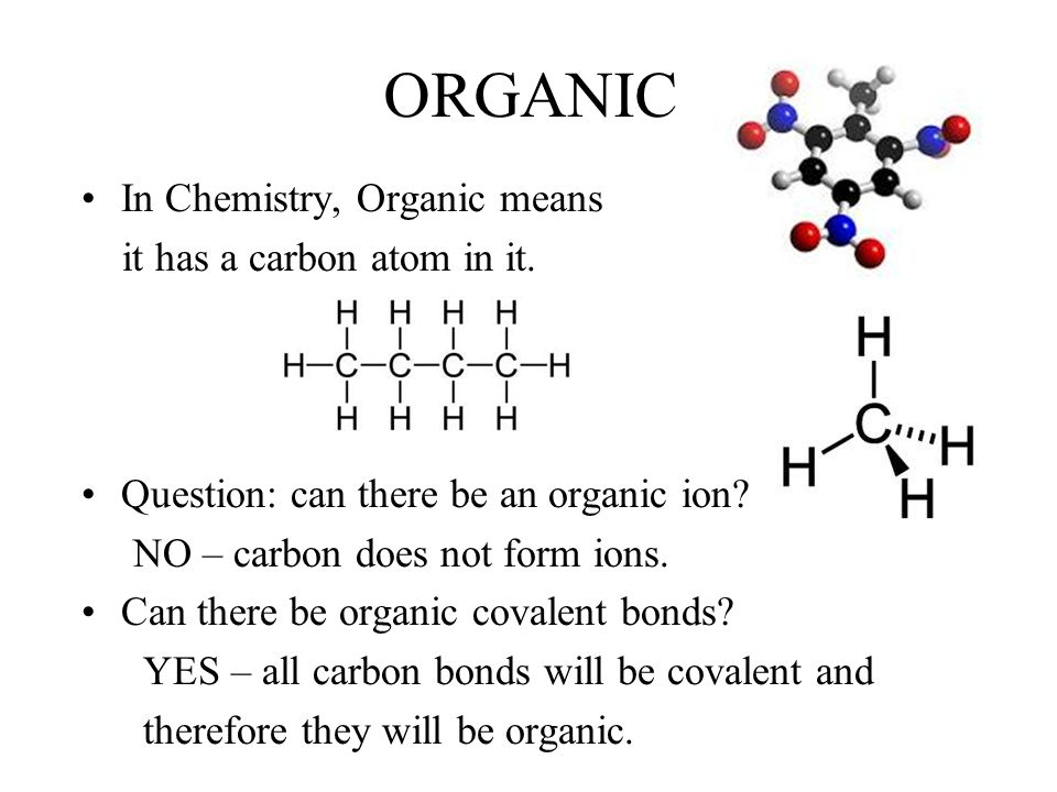 ORGANIC In Chemistry, Organic means it has a carbon atom in it.