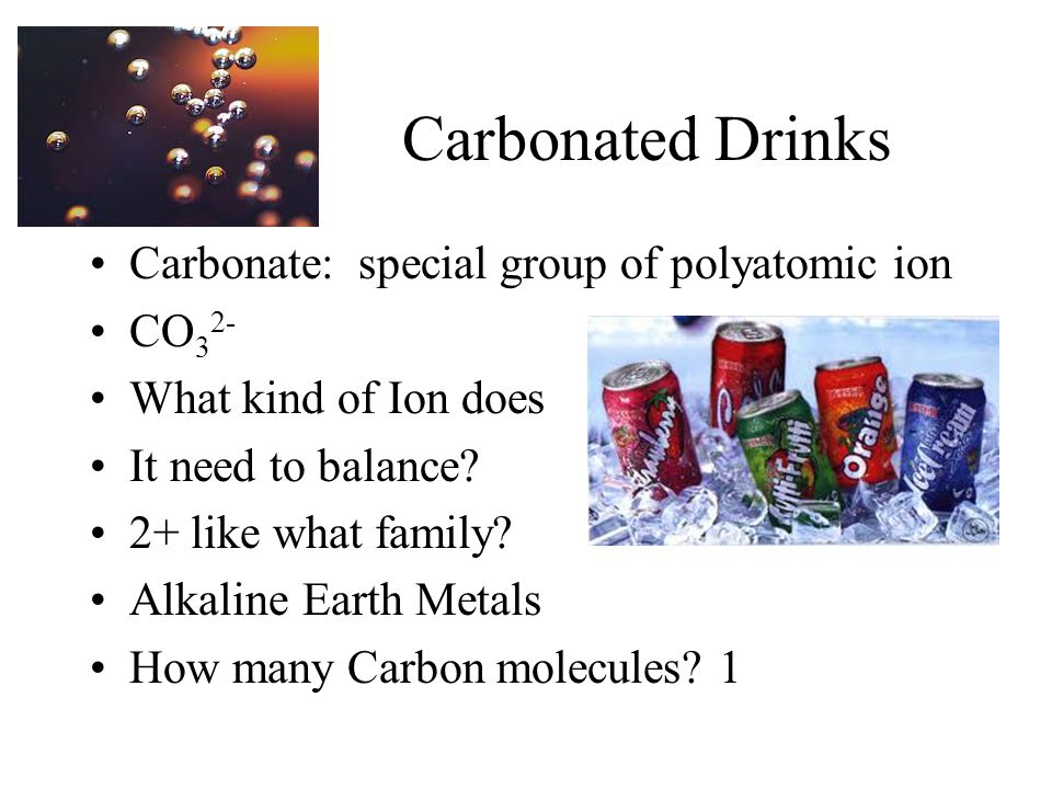 Carbonated Drinks Carbonate: special group of polyatomic ion CO32-