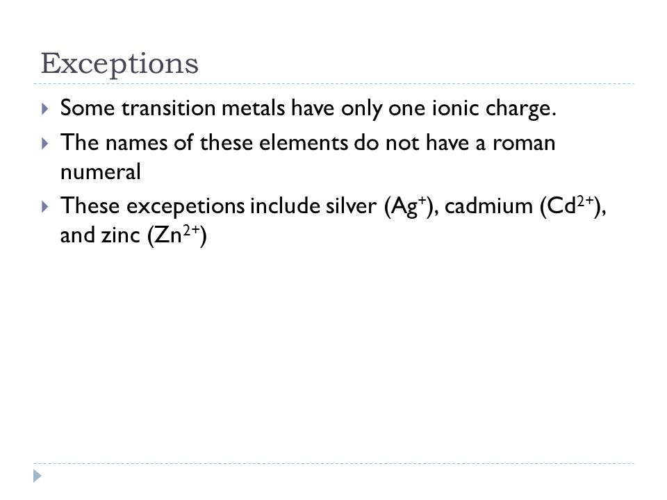 Exceptions Some transition metals have only one ionic charge.