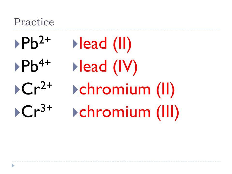 Pb2+ Pb4+ Cr2+ Cr3+ lead (II) lead (IV) chromium (II) chromium (III)