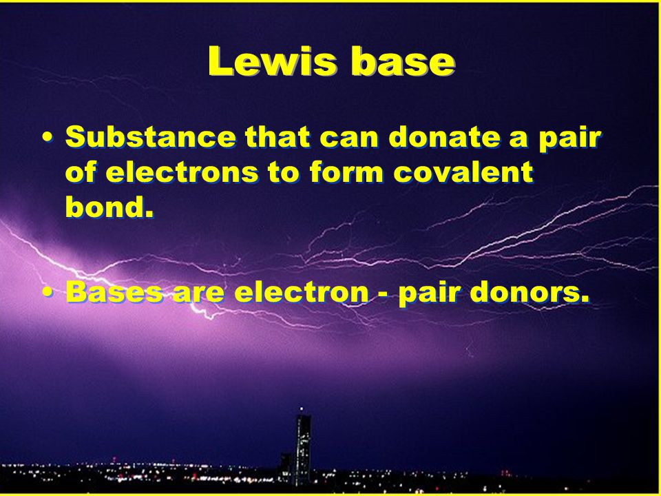 Lewis base Substance that can donate a pair of electrons to form covalent bond.