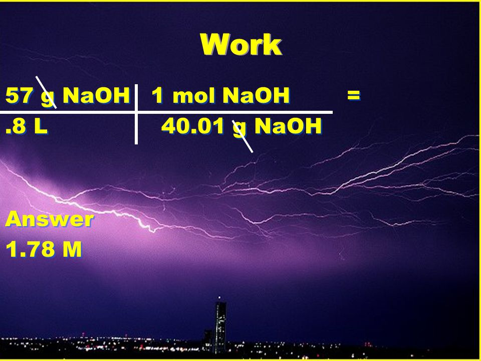 Work 57 g NaOH 1 mol NaOH = .8 L 40.01 g NaOH Answer 1.78 M