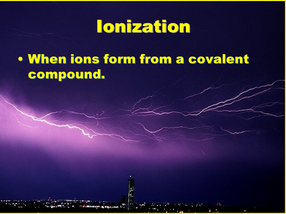Ionization When ions form from a covalent compound.