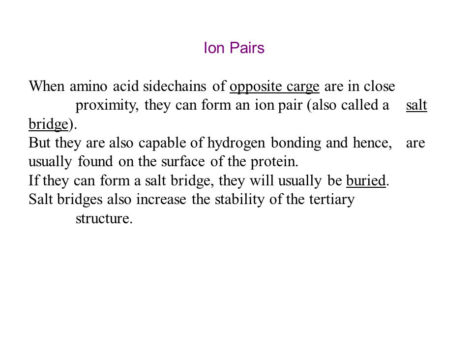 Ion Pairs When amino acid sidechains of opposite carge are in close proximity, they can form an ion pair (also called a salt bridge).
