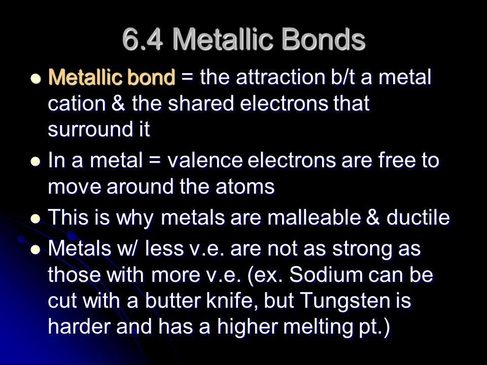 6.4 Metallic Bonds Metallic bond = the attraction b/t a metal cation & the shared electrons that surround it.