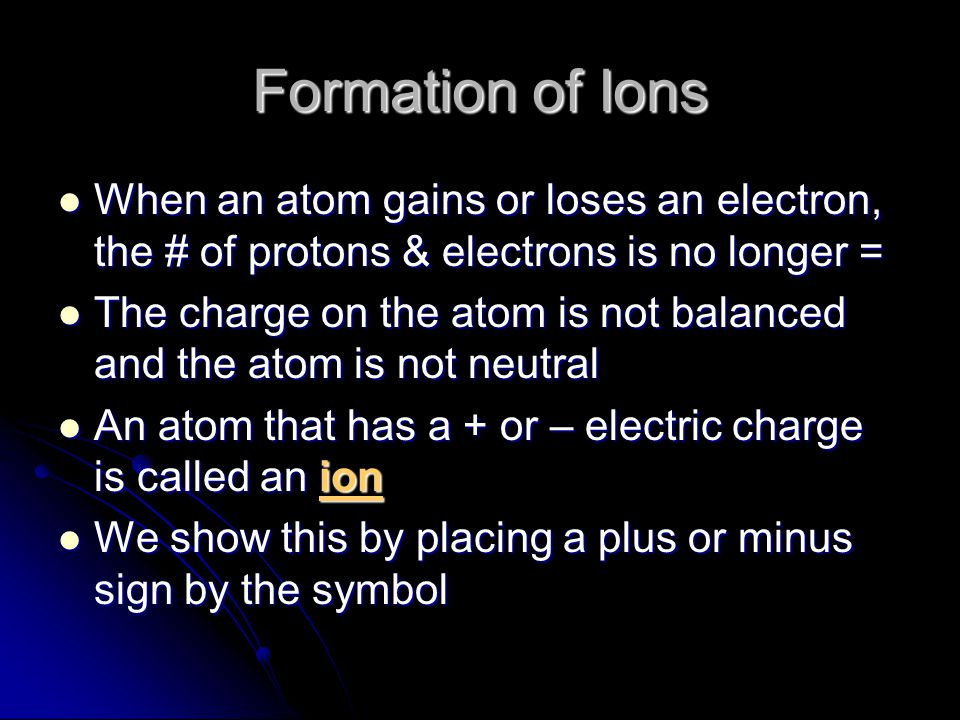 Formation of Ions When an atom gains or loses an electron, the # of protons & electrons is no longer =